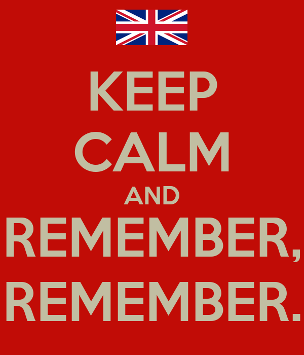 KEEP CALM AND REMEMBER, REMEMBER.
