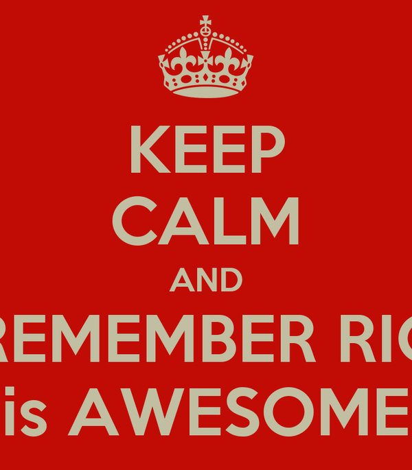 KEEP CALM AND REMEMBER RIC is AWESOME