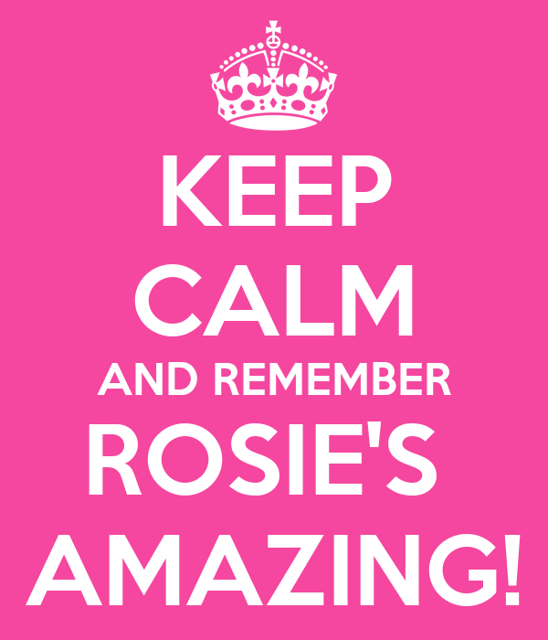 KEEP CALM AND REMEMBER ROSIE'S  AMAZING!