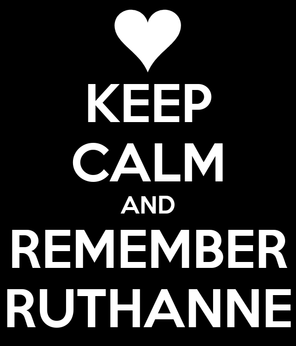 KEEP CALM AND REMEMBER RUTHANNE