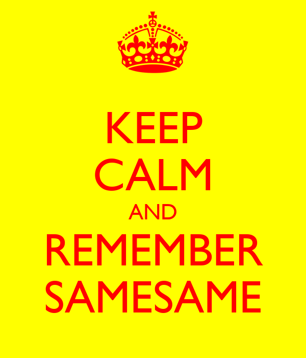 KEEP CALM AND REMEMBER SAMESAME