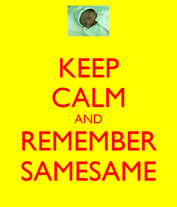 KEEP CALM AND REMEMBER SAMESAME