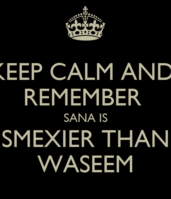 KEEP CALM AND  REMEMBER  SANA IS SMEXIER THAN WASEEM