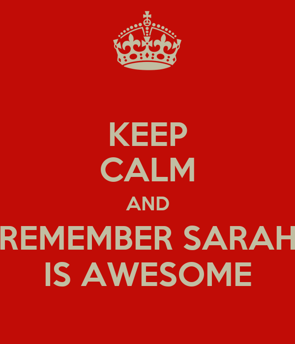 KEEP CALM AND REMEMBER SARAH IS AWESOME