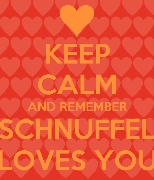KEEP CALM AND REMEMBER SCHNUFFEL LOVES YOU