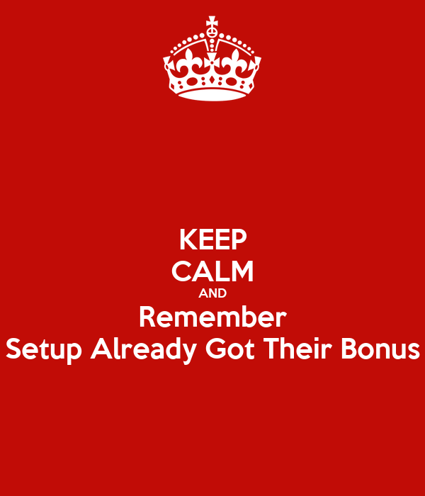 KEEP CALM AND Remember Setup Already Got Their Bonus