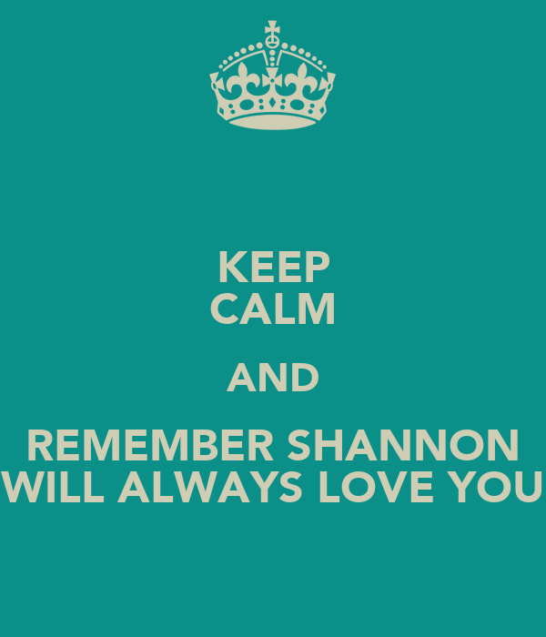 KEEP CALM AND REMEMBER SHANNON WILL ALWAYS LOVE YOU
