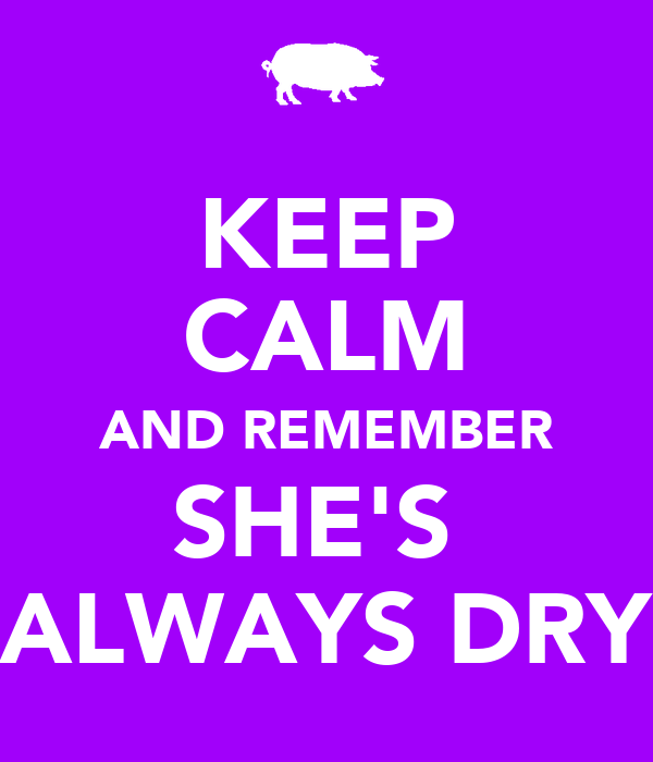 KEEP CALM AND REMEMBER SHE'S  ALWAYS DRY