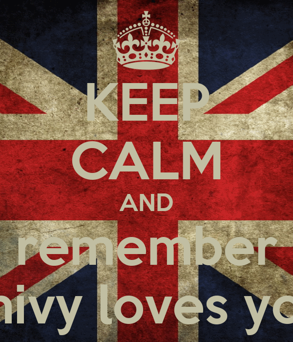 KEEP CALM AND remember shivy loves you