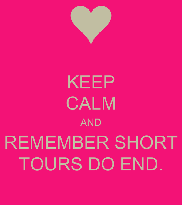 KEEP CALM AND REMEMBER SHORT TOURS DO END.