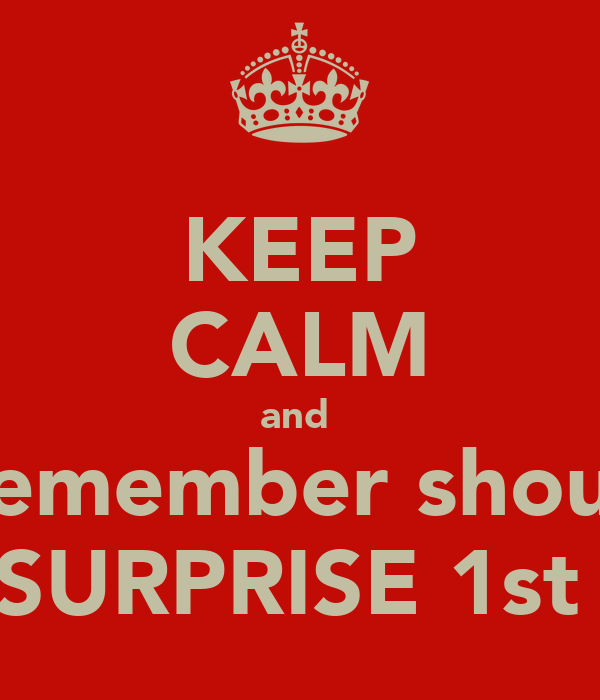 KEEP CALM and  remember shout SURPRISE 1st