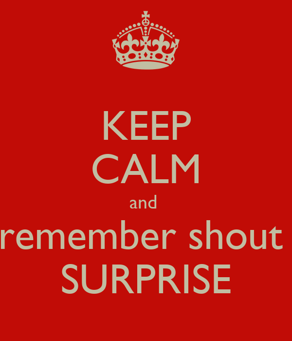 KEEP CALM and  remember shout  SURPRISE
