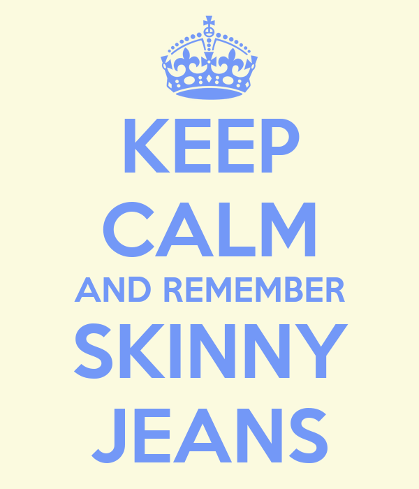 KEEP CALM AND REMEMBER SKINNY JEANS