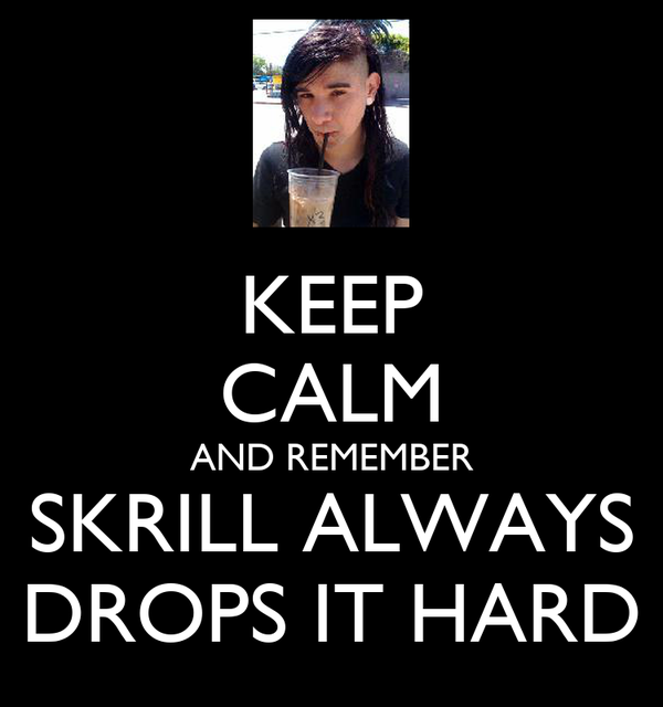 KEEP CALM AND REMEMBER SKRILL ALWAYS DROPS IT HARD