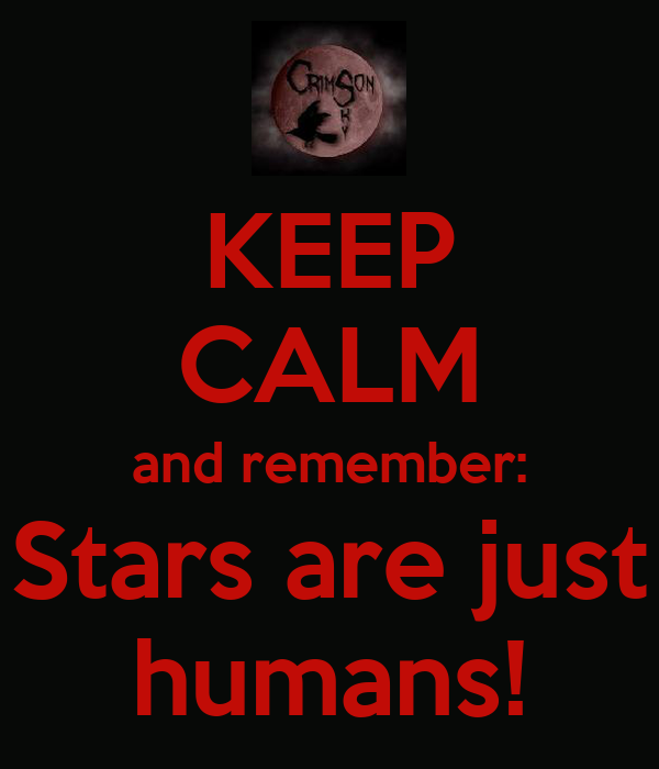 KEEP CALM and remember: Stars are just humans!