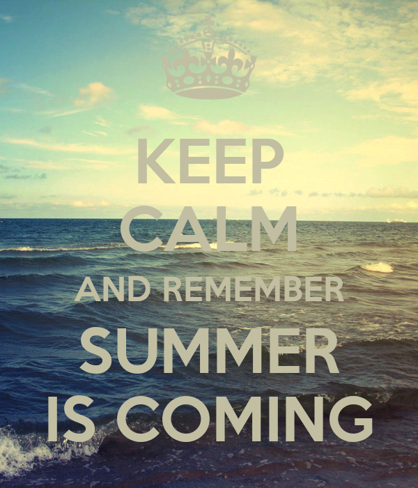 KEEP CALM AND REMEMBER SUMMER IS COMING