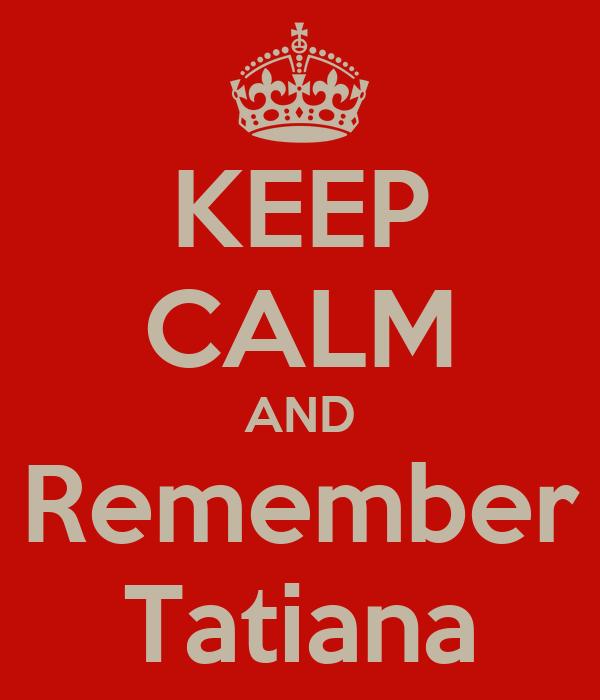 KEEP CALM AND Remember Tatiana