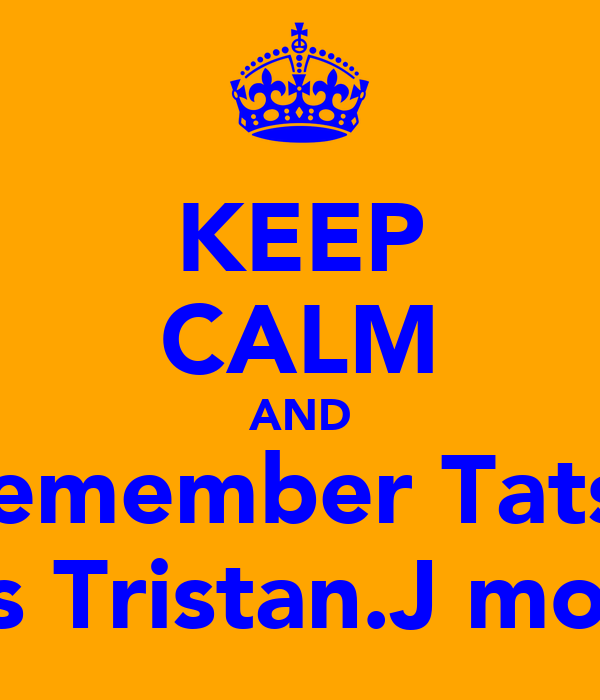 KEEP CALM AND remember Tats   ♡'s Tristan.J more