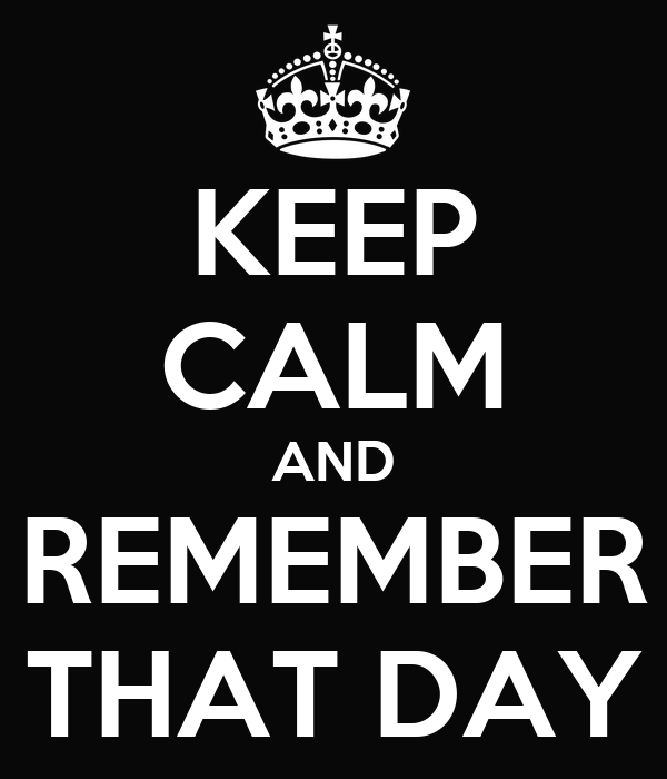 KEEP CALM AND REMEMBER THAT DAY
