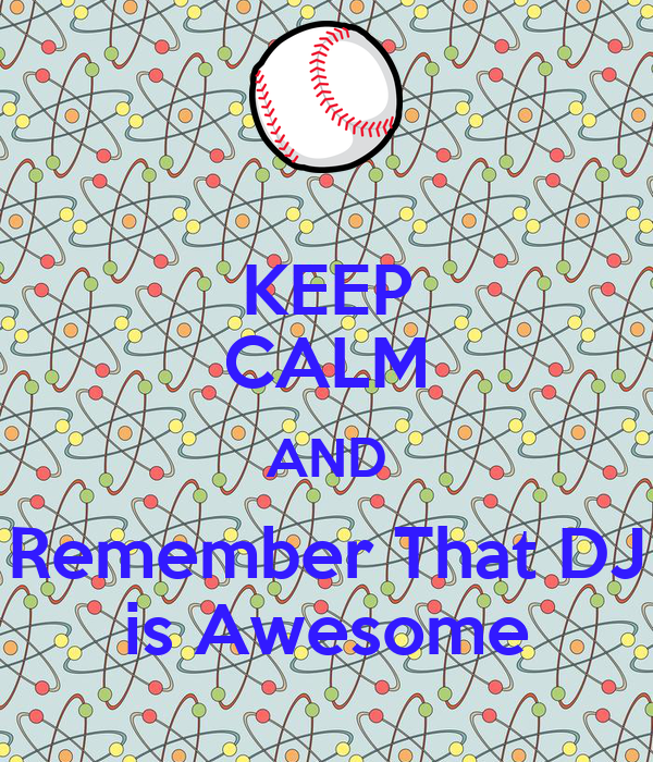 KEEP CALM AND Remember That DJ is Awesome