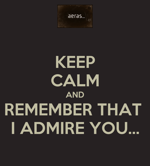 KEEP CALM AND REMEMBER THAT  I ADMIRE YOU...