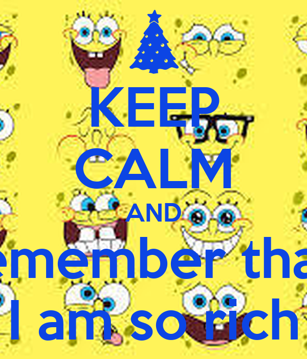 KEEP CALM AND remember that  I am so rich