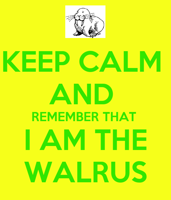 KEEP CALM  AND  REMEMBER THAT  I AM THE WALRUS