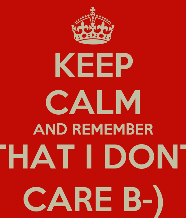 KEEP CALM AND REMEMBER THAT I DONT CARE B-)