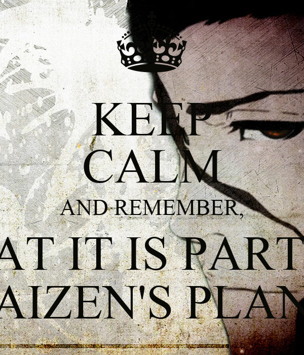 KEEP CALM AND REMEMBER, THAT IT IS PART OF AIZEN'S PLAN
