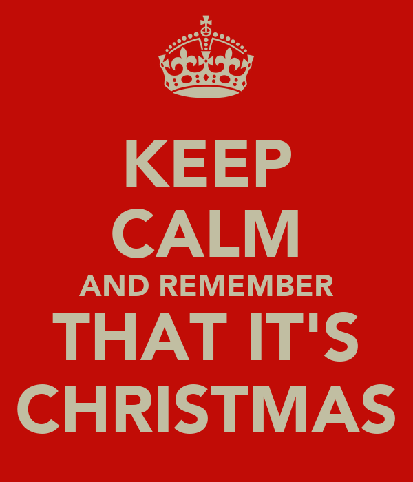 KEEP CALM AND REMEMBER THAT IT'S CHRISTMAS