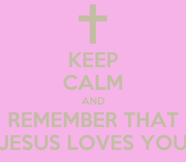 KEEP CALM AND REMEMBER THAT JESUS LOVES YOU