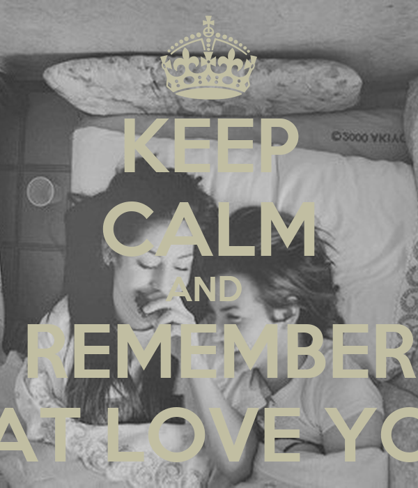 KEEP CALM AND    REMEMBER  THAT LOVE YOU.
