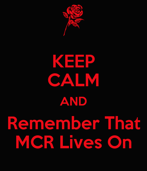 KEEP CALM AND Remember That MCR Lives On