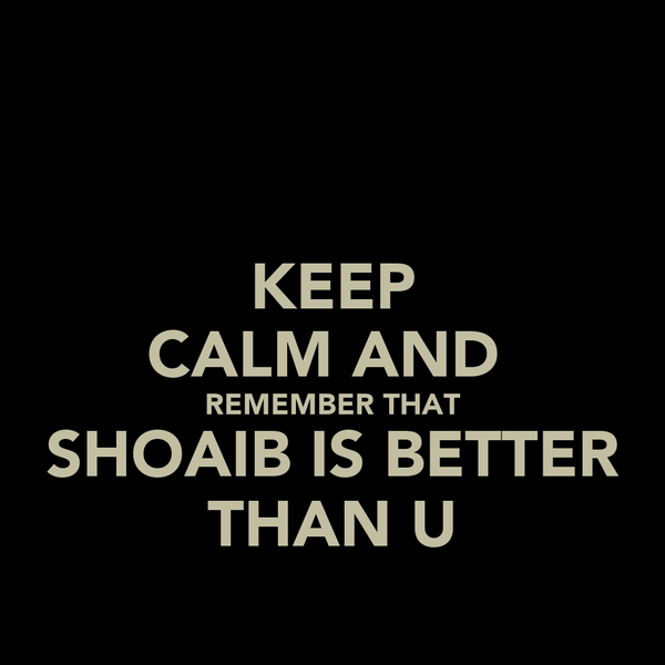KEEP CALM AND  REMEMBER THAT SHOAIB IS BETTER THAN U