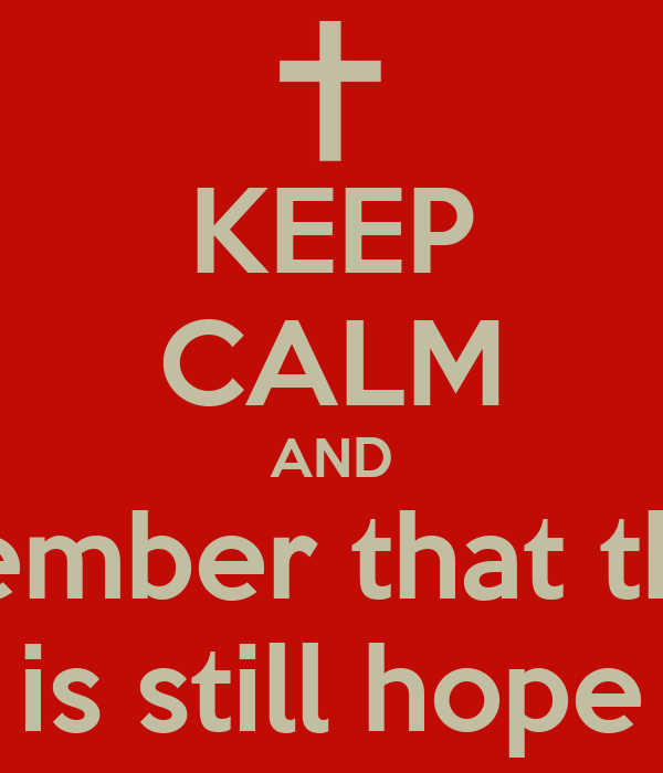 KEEP CALM AND remember that there  is still hope