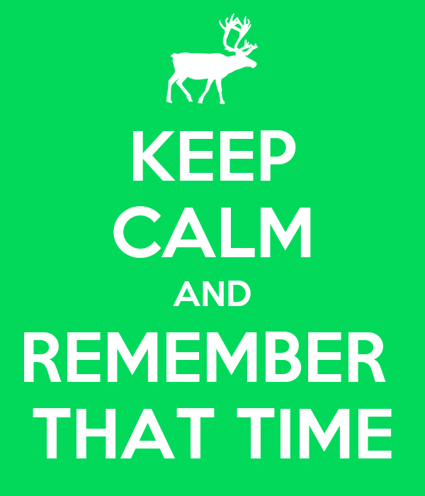 KEEP CALM AND REMEMBER  THAT TIME