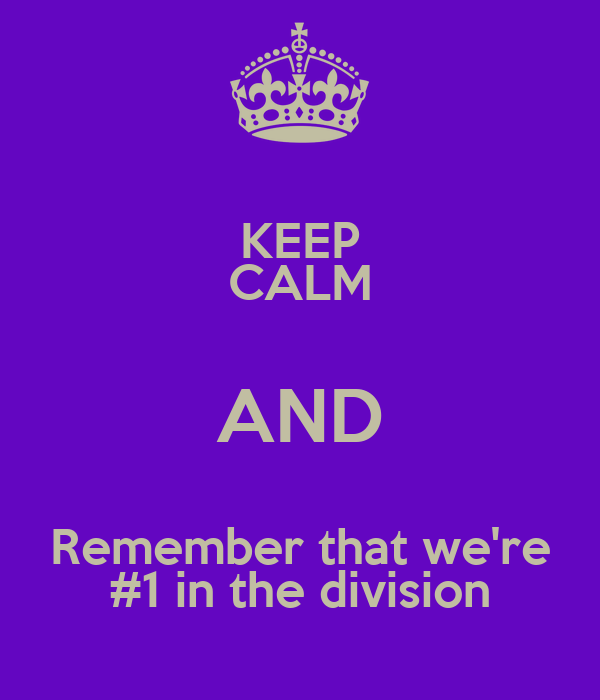 KEEP CALM AND Remember that we're #1 in the division