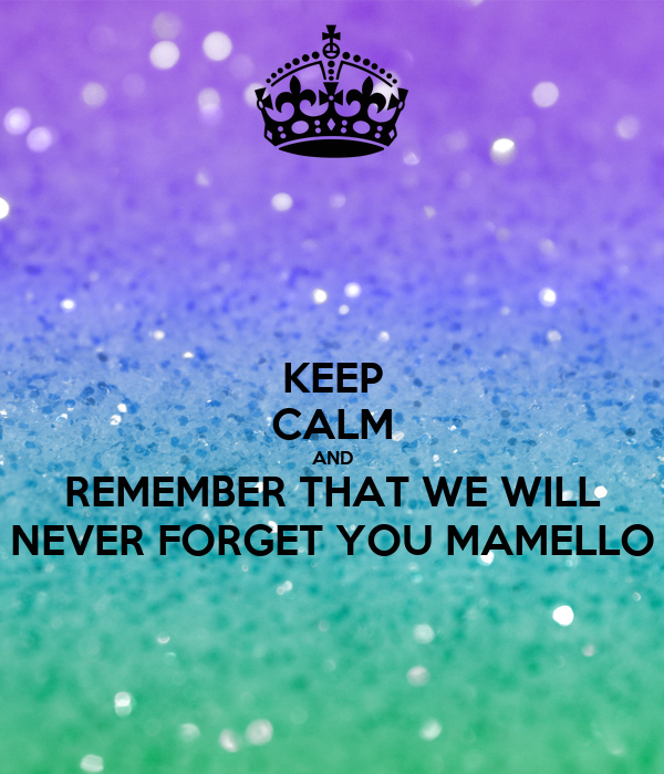KEEP CALM AND REMEMBER THAT WE WILL NEVER FORGET YOU MAMELLO