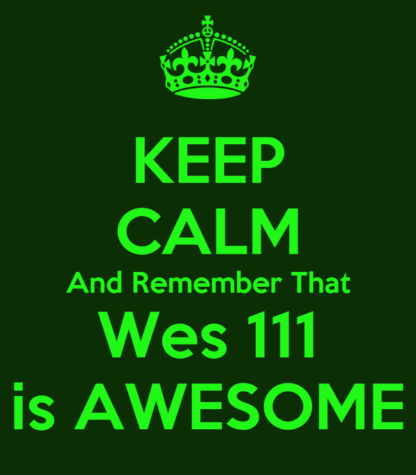 KEEP CALM And Remember That Wes 111 is AWESOME
