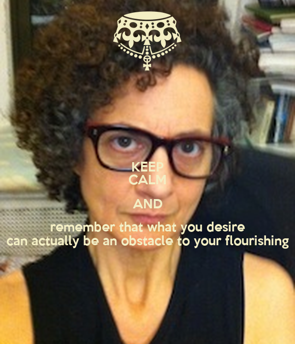 KEEP CALM AND remember that what you desire can actually be an obstacle to your flourishing