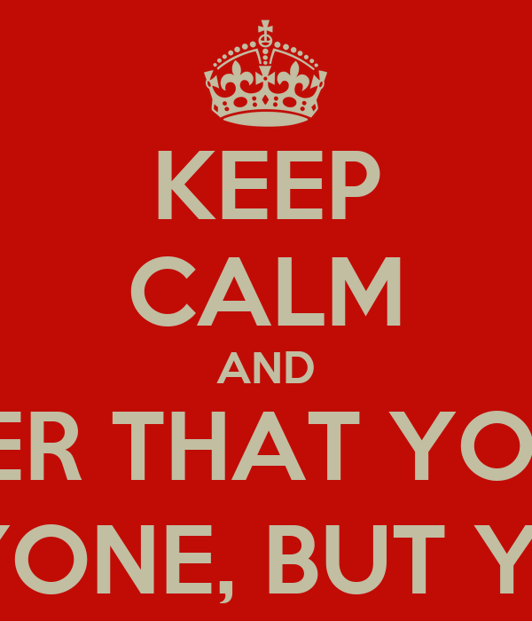 KEEP CALM AND REMEMBER THAT YOU DON'T  NEES ANYONE, BUT YOURSELF