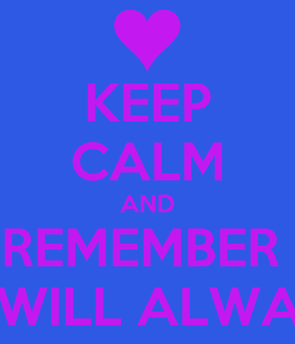 KEEP CALM AND REMEMBER  THAT YOU WILL ALWAYS BE MINE
