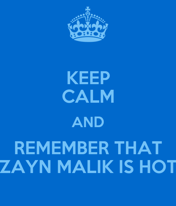 KEEP CALM AND REMEMBER THAT ZAYN MALIK IS HOT
