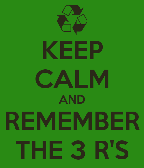 KEEP CALM AND REMEMBER THE 3 R'S