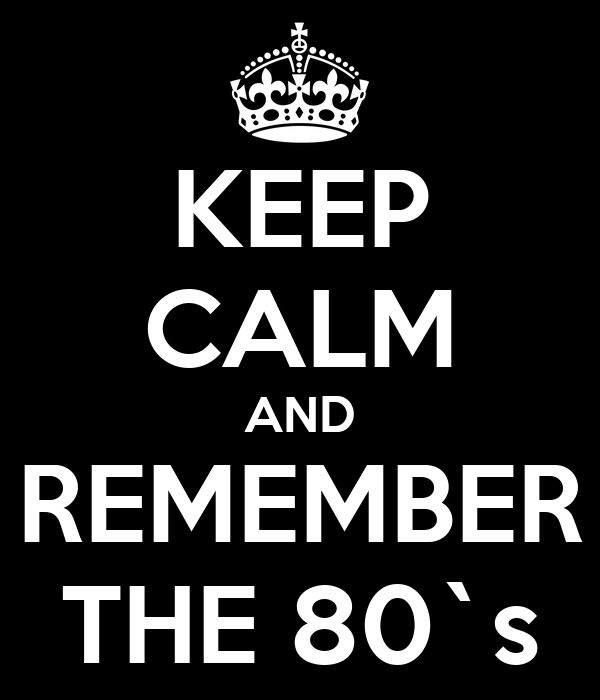 KEEP CALM AND REMEMBER THE 80`s