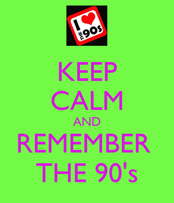 KEEP CALM AND REMEMBER  THE 90's