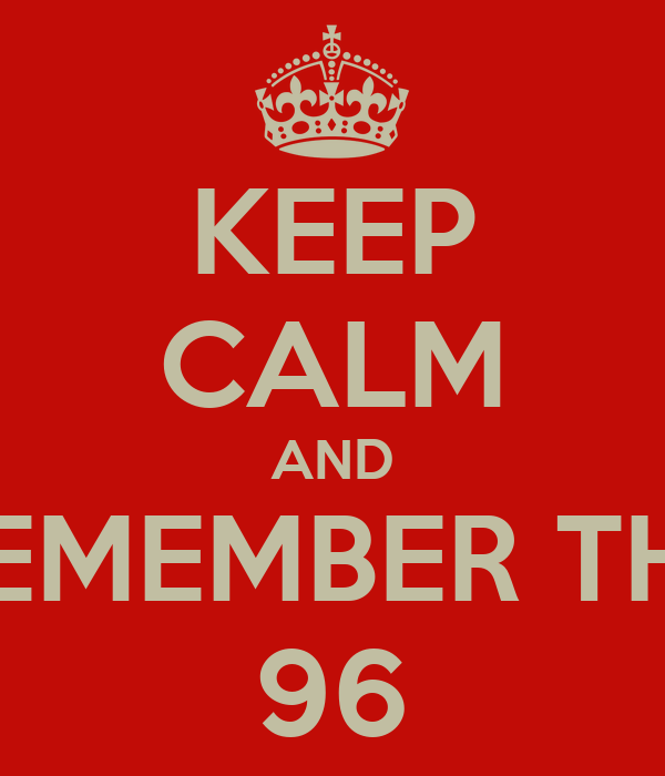 KEEP CALM AND REMEMBER THE 96