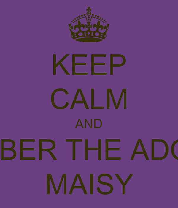 KEEP CALM AND REMEMBER THE ADORABLE MAISY