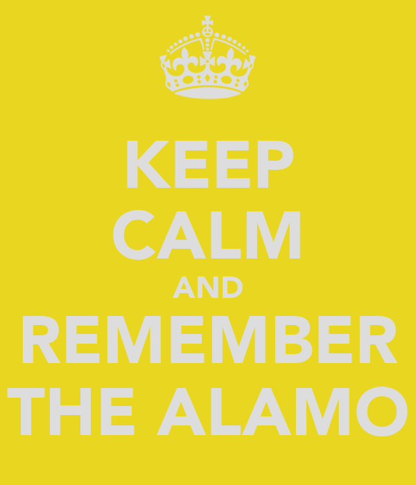 KEEP CALM AND REMEMBER THE ALAMO