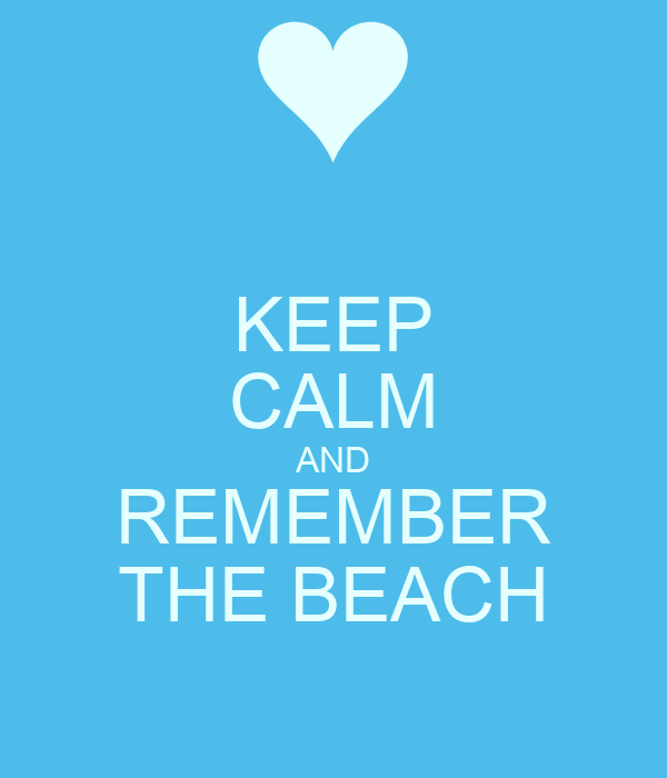 KEEP CALM AND REMEMBER THE BEACH